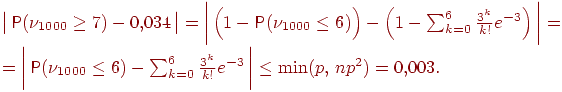 Описание: \begin{multiline*}\bigl |\, \Prob (\nu_{1000}\ge 7)- 0{,}034\, \bigr |=\biggl |\, \Bigl (1-\Prob (\nu_{1000}\le 6)\Bigr ) -\Bigl (1-\sum_{k=0}^6 \frac{3^k}{k!} e^{-3}\Bigr)\, \biggr| = \\ =\biggl |\, \Prob (\nu_{1000}\le 6) -\sum_{k=0}^6 \frac{3^k}{k!} e^{-3}\, \biggr | \le \min(p,\, np^2) = 0{,}003. \qquad\end{multiline*}