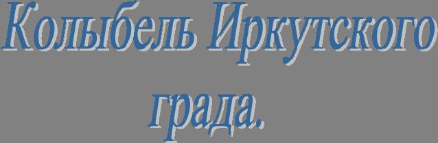 Колыбель Иркутскогограда.