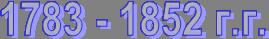 1783 - 1852 г.г.