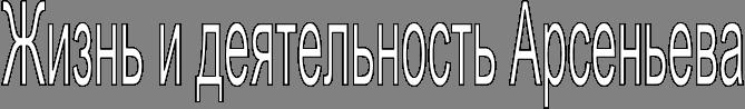 Жизнь и деятельность Арсеньева